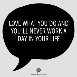 love-what-you-do-and-you-ll-never-work-a-day-in-your-life-383825-475-475_large